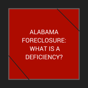 Alabama Foreclosure: What is a Deficiency?