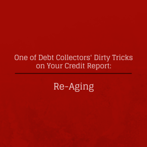 Re-Aging:  One of Debt Collectors Dirty Tricks on Your Credit Report