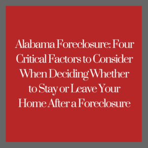 Alabama Foreclosure -- Four Critical Factors to Consider When Deciding Whether to Stay or Leave Your Home After a Foreclosure