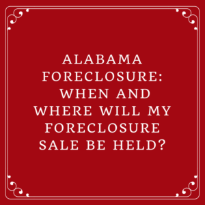 Alabama Foreclosure: When And Where Will My Foreclosure Sale Be Held?