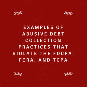 Examples of Abusive Debt Collection Practices That Violate The FDCPA, FCRA, and TCPA