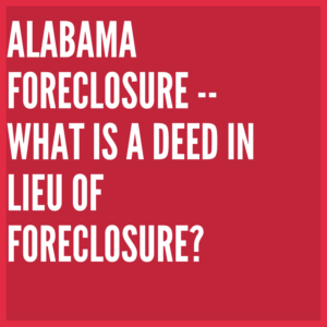 Alabama Foreclosure -- What is a Deed in Lieu of Foreclosure?