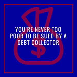 You're Never Too Poor To Be Sued By A Debt Collector
