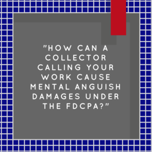 """How Can A Collector Calling Your Work Cause Mental Anguish Damages Under The FDCPA?"""