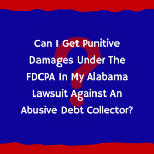 Can I Get Punitive Damages Under The FDCPA In My Alabama Lawsuit Against An Abusive Debt Collector?