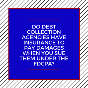 Do Debt Collection Agencies Have Insurance To Pay Damages When You Sue Them Under The FDCPA?