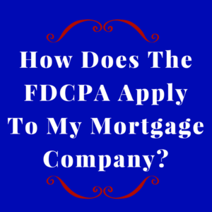 How Does The FDCPA Apply To My Mortgage Company?