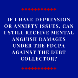 If I Have Depression Or Anxiety Issues, Can I Still Receive Mental Anguish Damages Under The FDCPA Against The Debt Collector?