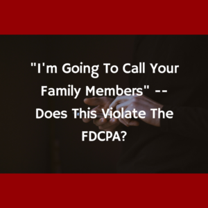 """""""I'm Going To Call Your Family Members"""" -- Does This Violate The FDCPA?"""