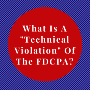 "What Is A ""Technical Violation"" Of The FDCPA?"