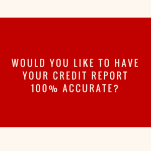 Would You Like To Have Your Credit Report 100% Accurate?