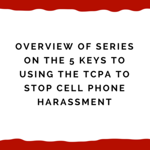 Overview of series on the 5 keys to using the TCPA to stop cell phone harassment