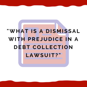 """What is a dismissal with prejudice in a debt collection lawsuit?"""