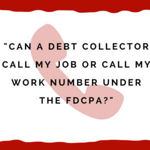 Can A Debt Collector Call My Job Or Call My Work Number Under The FDCPA?