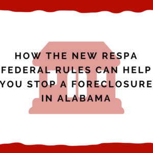How the new RESPA Federal Rules can help you stop a foreclosure in Alabama