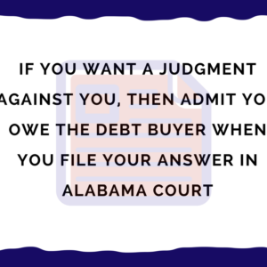 If you want a judgment against you, then admit you owe the debt buyer when you file your answer in Alabama court