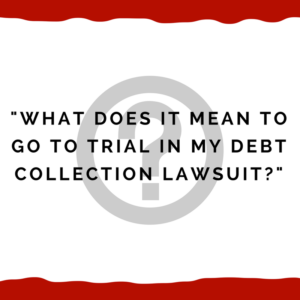 """What does it mean to go to trial in my debt collection lawsuit?"""