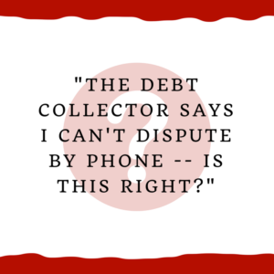 """The debt collector says I can't dispute by phone. Is this right?"""