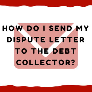 How do I send my dispute letter to the debt collector?