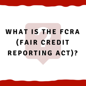 What is the FCRA (Fair Credit Reporting Act)?