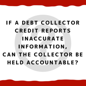 If a debt collector credit reports inaccurate information, can the collector be held accountable?