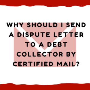 Why should I send a dispute letter to a debt collector by certified mail?
