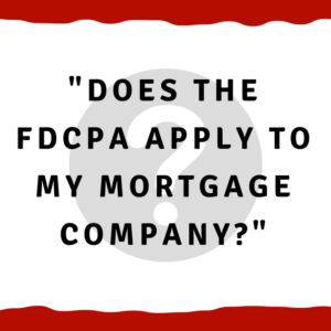Does the FDCPA apply to my mortgage company?