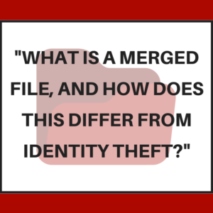 What is a merged file, and how does this differ from identity theft?