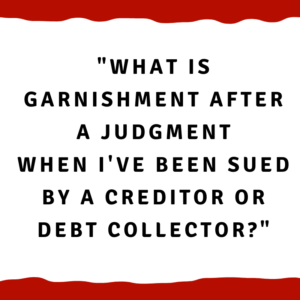 What is garnishment after a judgment when I've been sued by a creditor or debt collector?