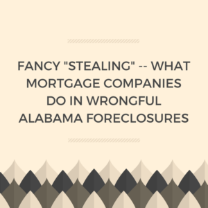 "Fancy ""Stealing"" -- What Mortgage Companies Do In Alabama Wrongful Foreclosures"