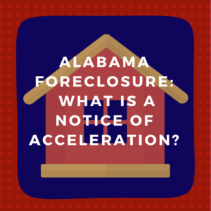 Alabama Foreclosure: What is a notice of acceleration?