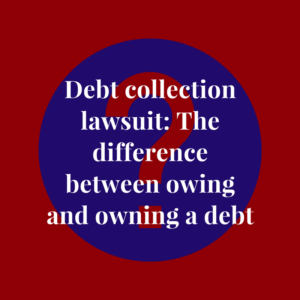Debt collection lawsuit: The difference between owing and owning a debt (debt collector)