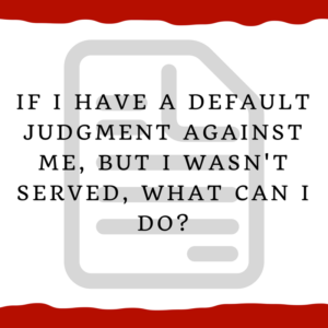 If I have a default judgment against me, but I wasn't served, what can I do?