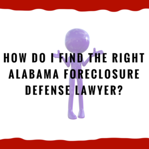 How do I find the right Alabama foreclosure defense lawyer?