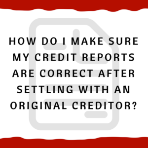 How do I make sure my credit reports are correct after settling with an Original Creditor?
