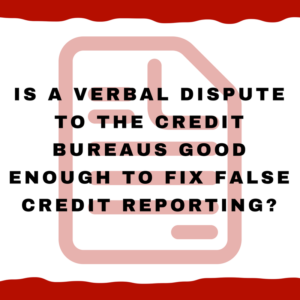 Is a verbal dispute to the credit bureaus good enough to fix false credit reporting?