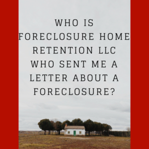 Who is Foreclosure Home Retention LLC who sent me a letter about a foreclosure?