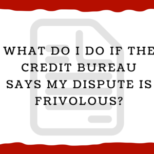 What do I do if the credit bureau says my dispute is frivolous?