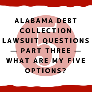 Alabama Debt Collection Lawsuit Questions — Part Three — What Are My Five Options?