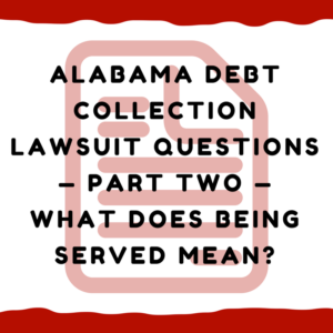 Alabama Debt Collection Lawsuit Questions — Part Two — What Does Being Served Mean?