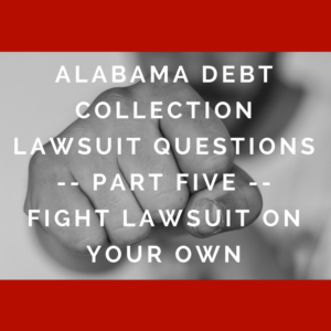Alabama Debt Collection Lawsuit Questions -- Part Five -- Fight Lawsuit On Your Own