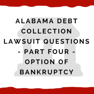 Alabama Debt Collection Lawsuit Questions -- Part Four -- Option of Bankruptcy
