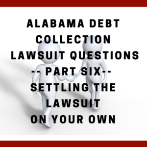 Alabama Debt Collection Lawsuit Questions -- Part Six -- Settling The Lawsuit On Your Own