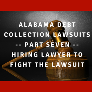Alabama Debt Collection Lawsuits -- Part Seven -- Hiring Lawyer To Fight The Lawsuit