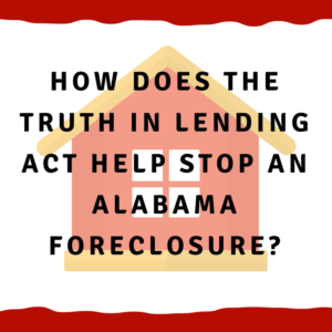 How does the Truth In Lending Act help stop an Alabama foreclosure?