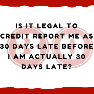 Is it legal to credit report me as 30 days late before I am actually 30 days late?