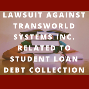 Lawsuit against Transworld Systems Inc. related to student loan debt collection