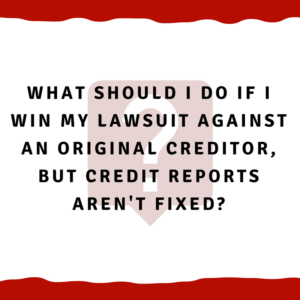What should I do if I win my lawsuit against an original creditor, but credit reports aren't fixed?