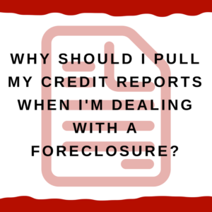 Why should I pull my credit reports when I'm dealing with a foreclosure?