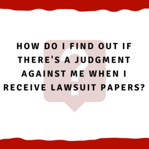 How do I find out if there's a judgment against me when I receive lawsuit papers?